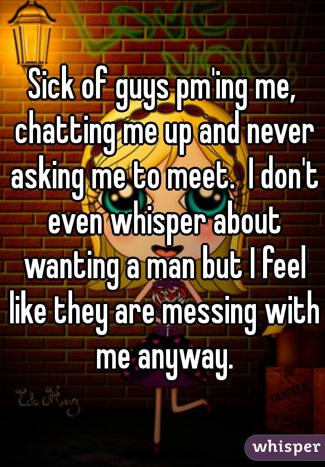 Sick of guys pm'ing me, chatting me up and never asking me to meet.  I don't even whisper about wanting a man but I feel like they are messing with me anyway.