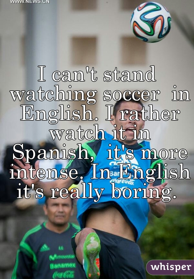 I can't stand watching soccer  in English. I rather watch it in Spanish,  it's more intense. In English it's really boring.