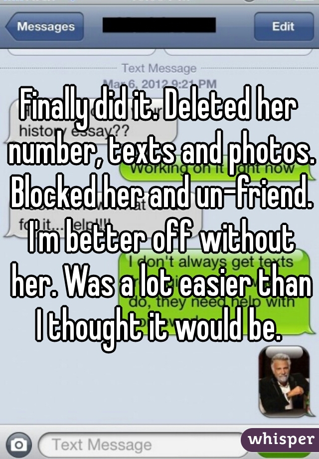 Finally did it. Deleted her number, texts and photos. Blocked her and un-friend. I'm better off without her. Was a lot easier than I thought it would be.