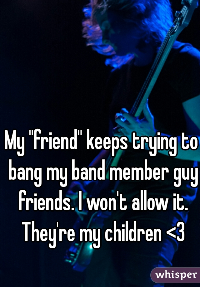 "My ""friend"" keeps trying to bang my band member guy friends. I won't allow it. They're my children <3"