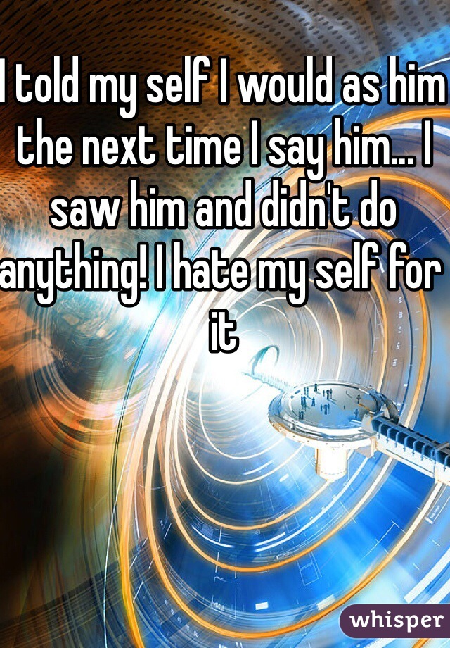 I told my self I would as him the next time I say him... I saw him and didn't do anything! I hate my self for it