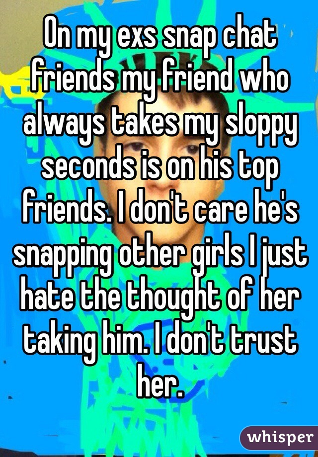 On my exs snap chat friends my friend who always takes my sloppy seconds is on his top friends. I don't care he's snapping other girls I just hate the thought of her taking him. I don't trust her.