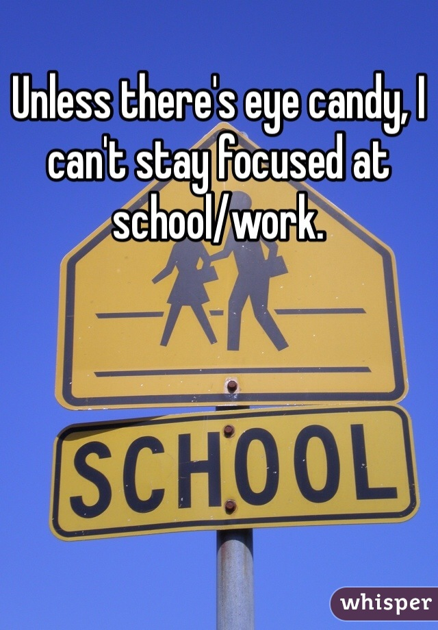 Unless there's eye candy, I can't stay focused at school/work.