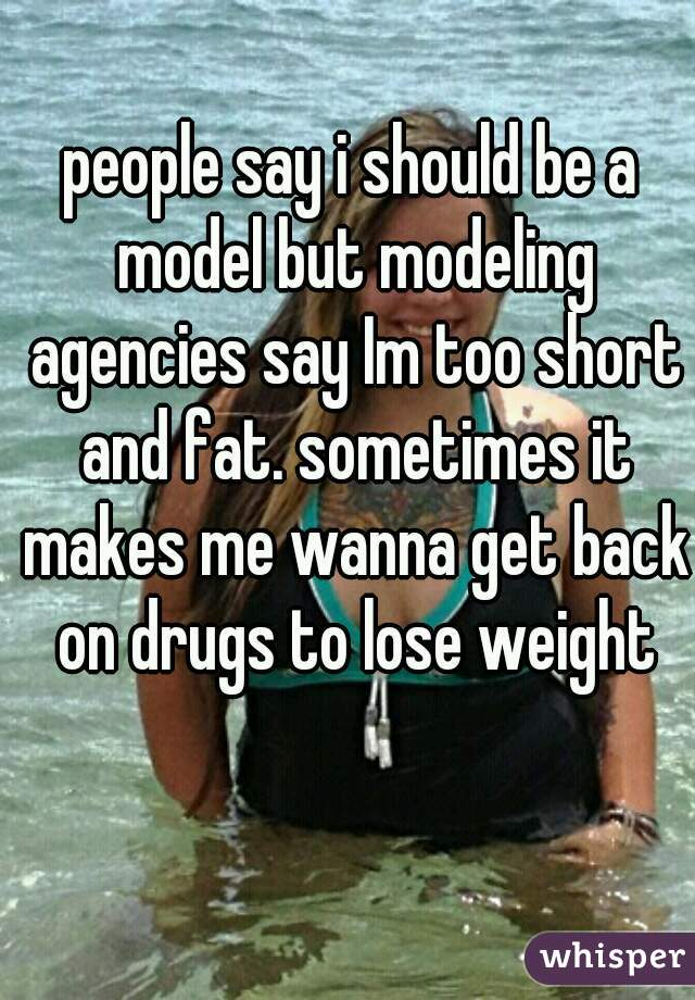 people say i should be a model but modeling agencies say Im too short and fat. sometimes it makes me wanna get back on drugs to lose weight