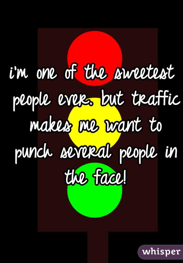 i'm one of the sweetest people ever. but traffic makes me want to punch several people in the face!