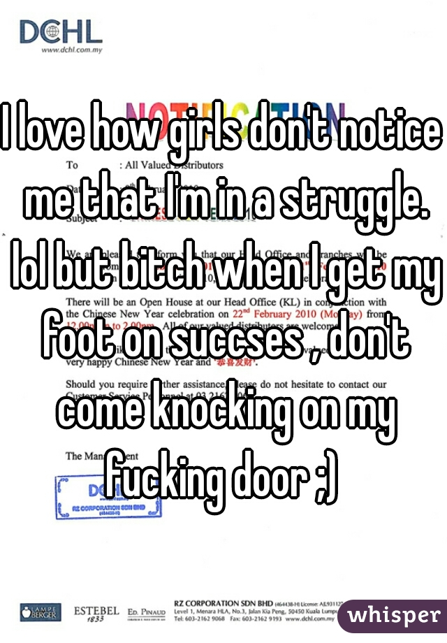 I love how girls don't notice me that I'm in a struggle. lol but bitch when I get my foot on succses , don't come knocking on my fucking door ;)