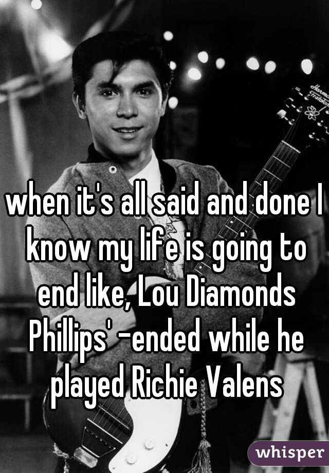 when it's all said and done I know my life is going to end like, Lou Diamonds Phillips' -ended while he played Richie Valens