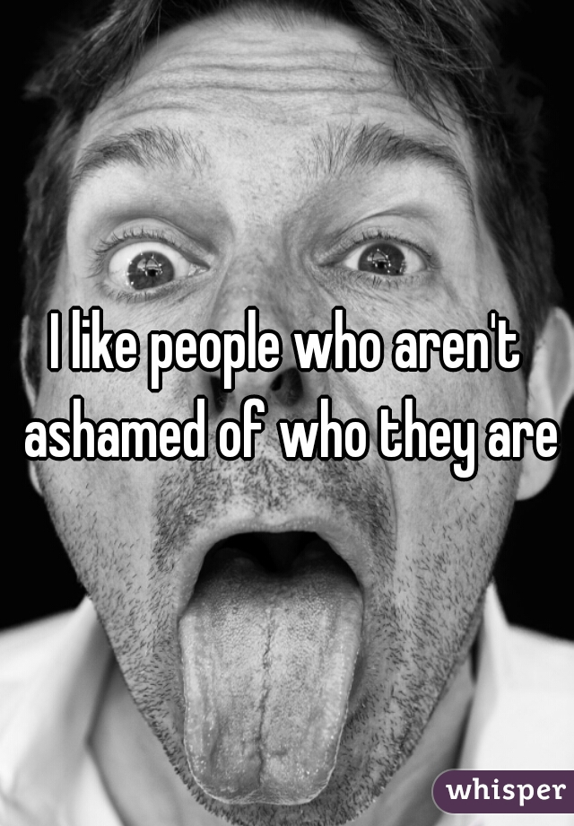 I like people who aren't ashamed of who they are