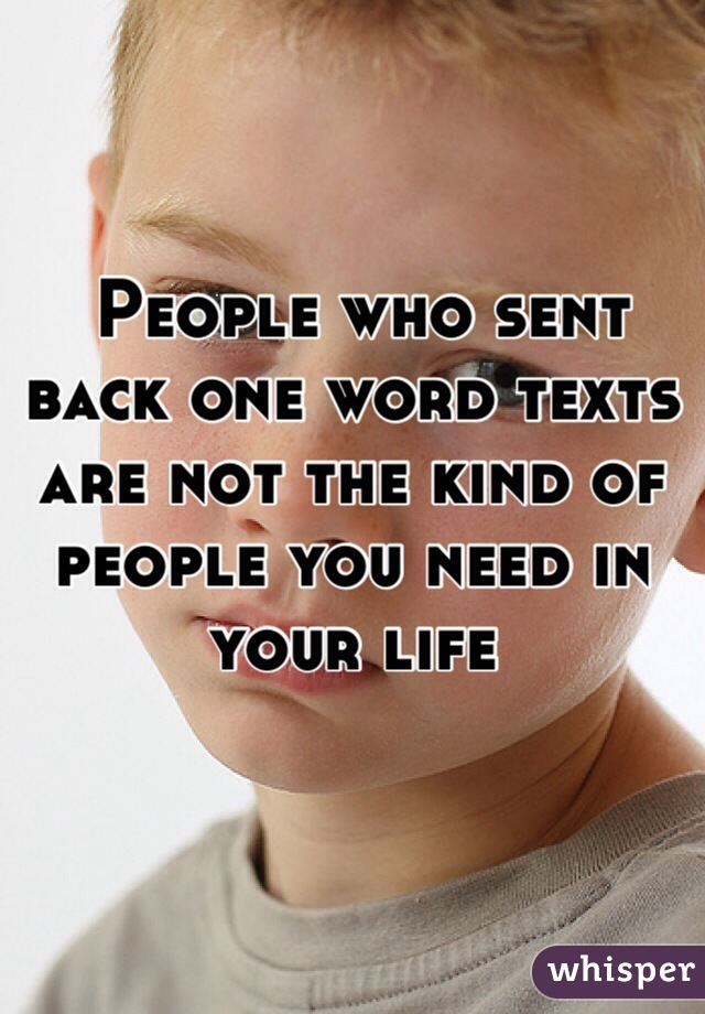 People who sent back one word texts are not the kind of people you need in your life