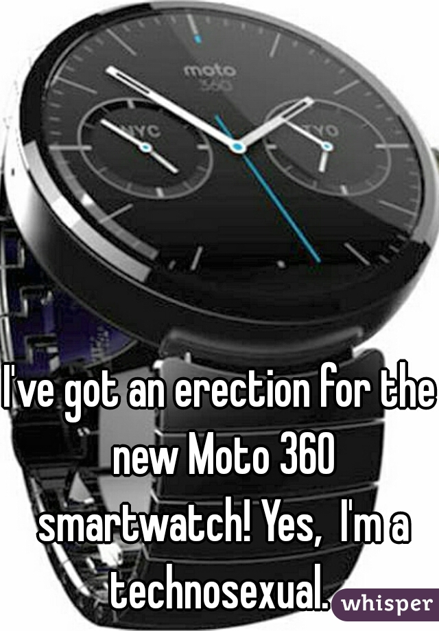 I've got an erection for the new Moto 360 smartwatch! Yes,  I'm a technosexual.