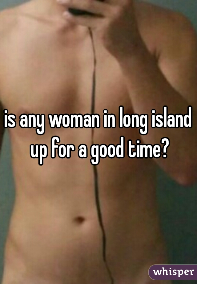 is any woman in long island up for a good time?
