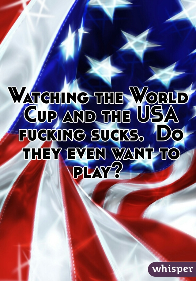 Watching the World Cup and the USA fucking sucks.  Do they even want to play?