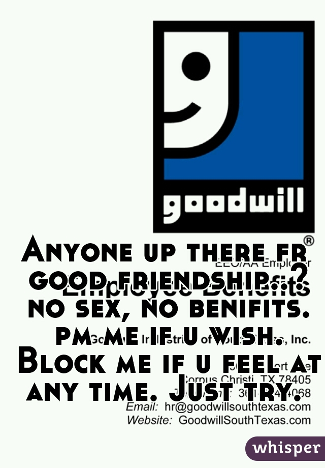 Anyone up there fr good friendship..? no sex, no benifits. pm me if u wish. Block me if u feel at any time. Just try.