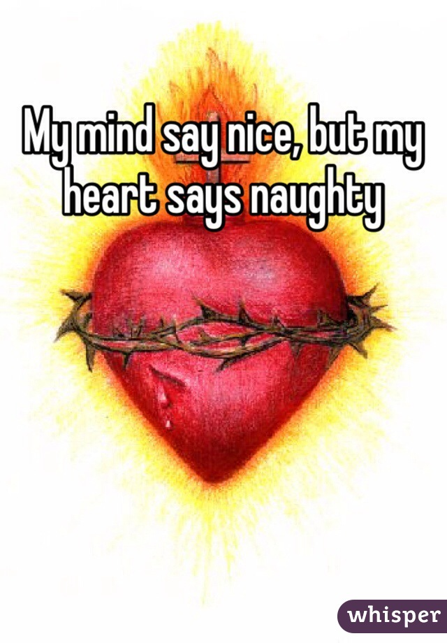 My mind say nice, but my heart says naughty