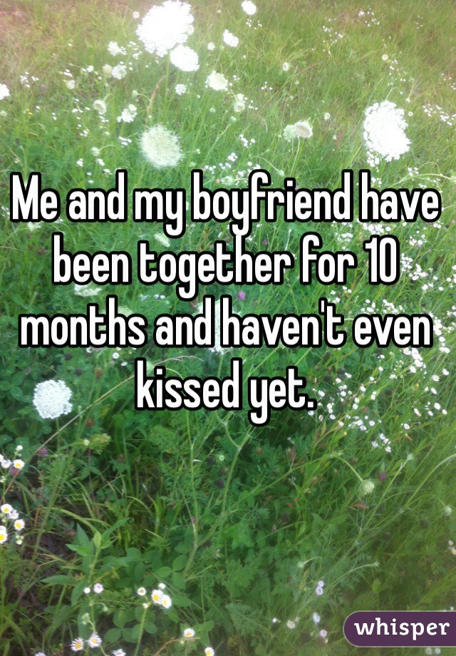 Me and my boyfriend have been together for 10 months and haven't even kissed yet.