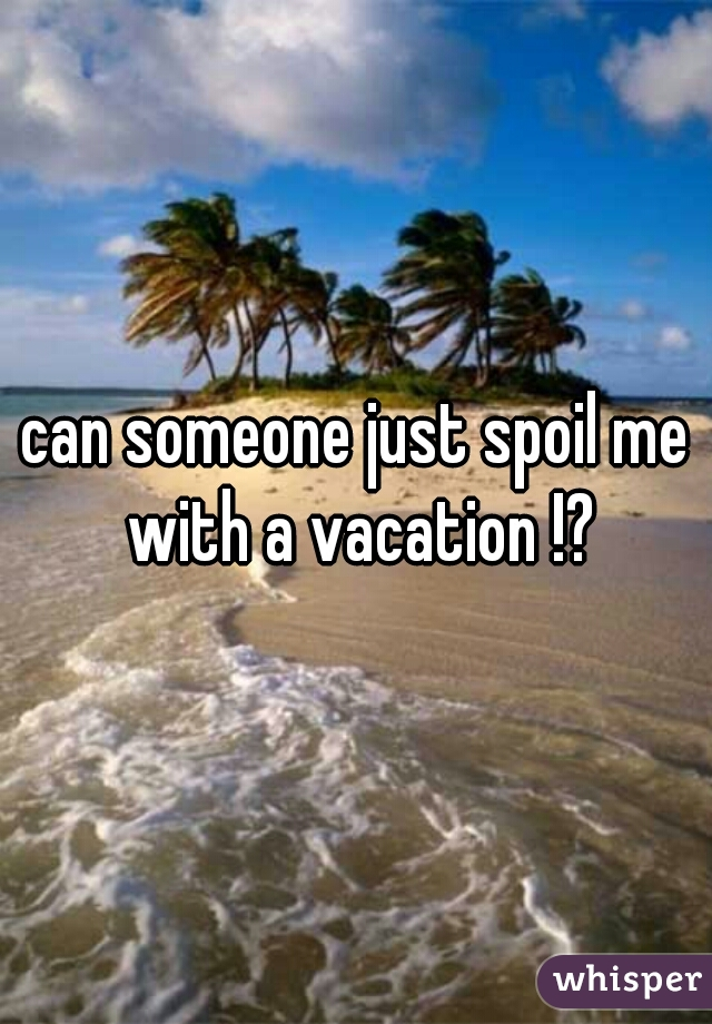 can someone just spoil me with a vacation !?