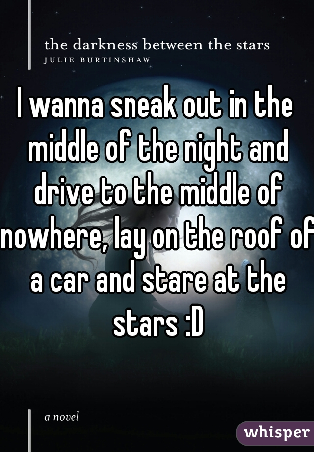I wanna sneak out in the middle of the night and drive to the middle of nowhere, lay on the roof of a car and stare at the stars :D