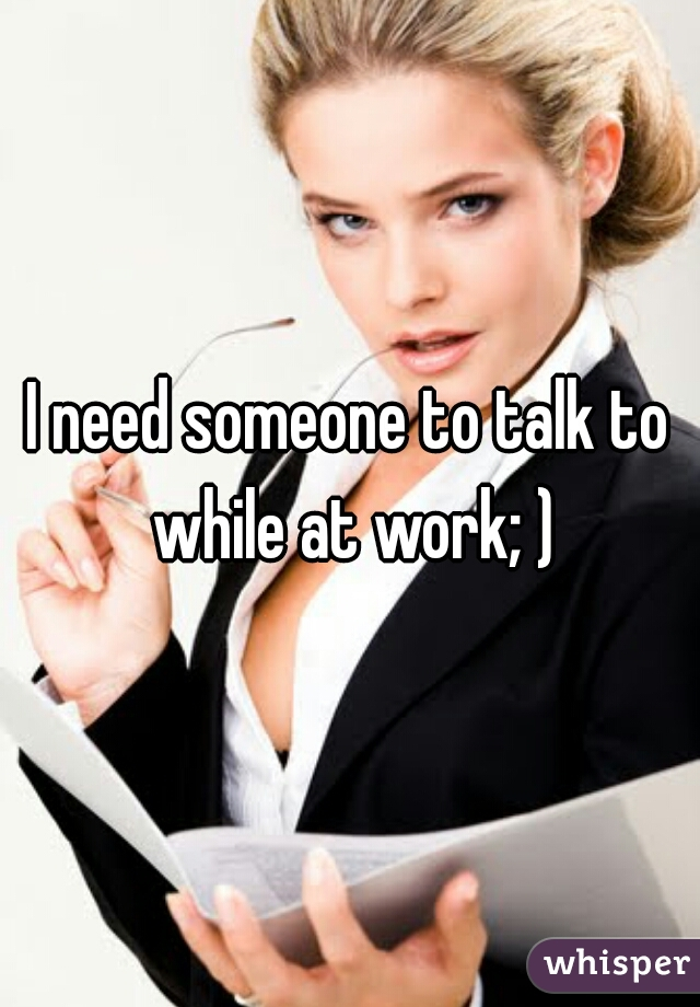 I need someone to talk to while at work; )