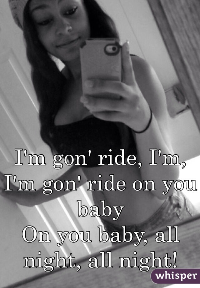 I'm gon' ride, I'm, I'm gon' ride on you baby On you baby, all night, all night!