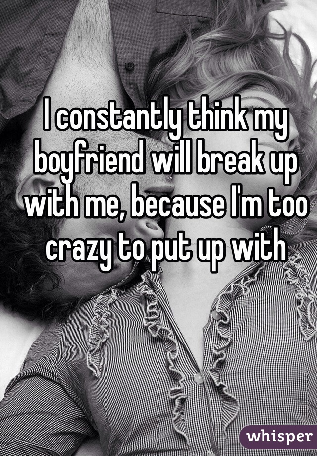 I constantly think my boyfriend will break up with me, because I'm too crazy to put up with