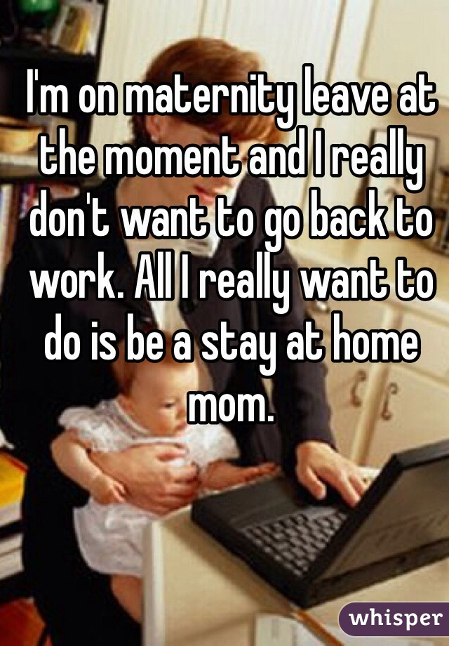 I'm on maternity leave at the moment and I really don't want to go back to work. All I really want to do is be a stay at home mom.