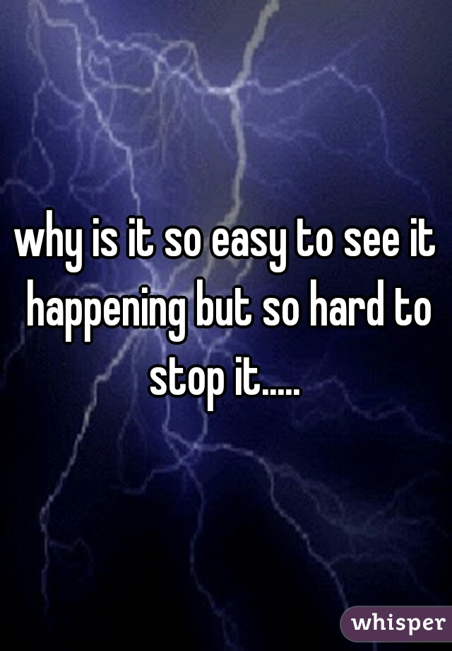 why is it so easy to see it happening but so hard to stop it.....