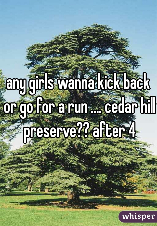 any girls wanna kick back or go for a run .... cedar hill preserve?? after 4