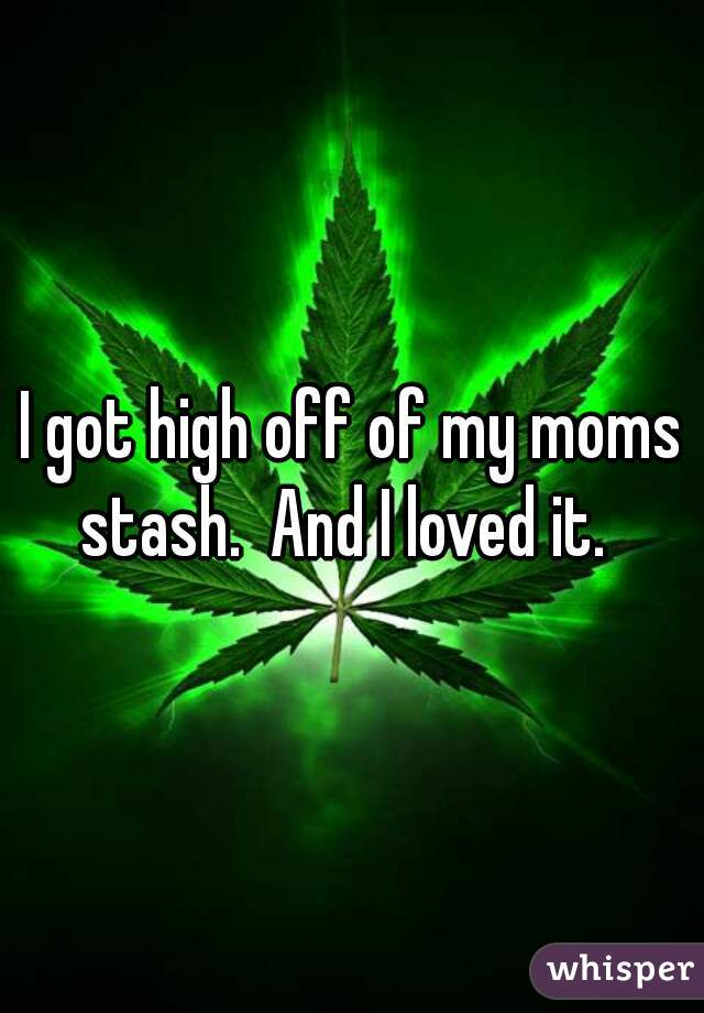 I got high off of my moms stash.  And I loved it.