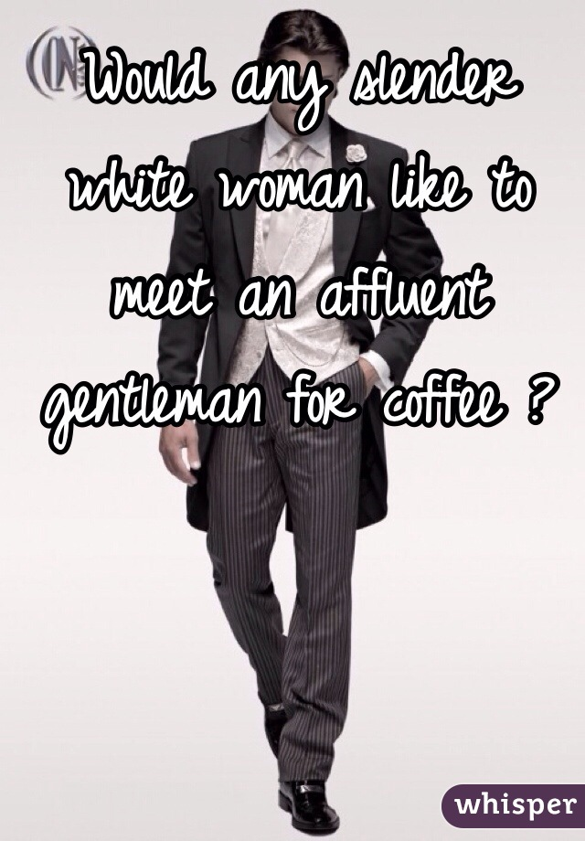 Would any slender white woman like to meet an affluent gentleman for coffee ?