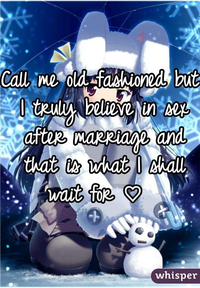 Call me old fashioned but I truly believe in sex after marriage and that is what I shall wait for ♡