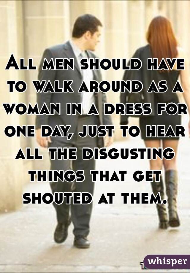 All men should have to walk around as a woman in a dress for one day, just to hear all the disgusting things that get shouted at them.