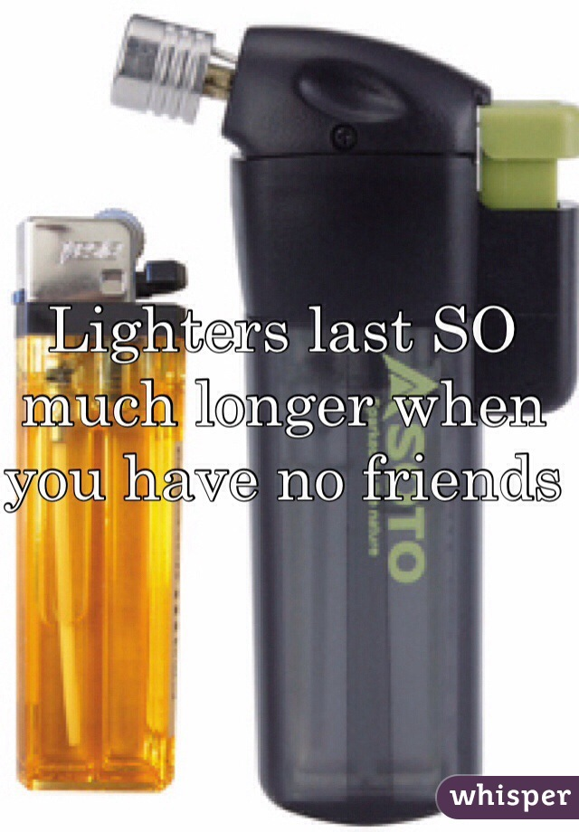 Lighters last SO much longer when you have no friends