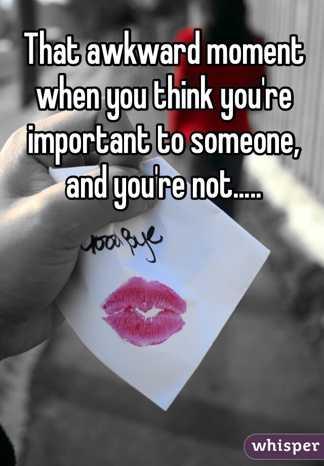 That awkward moment when you think you're important to someone, and you're not.....