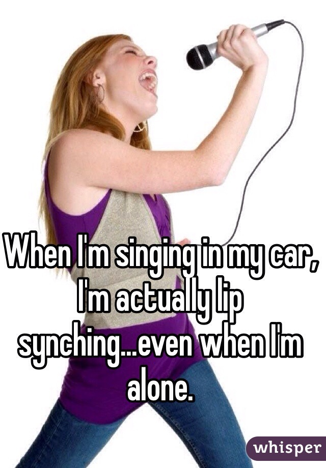 When I'm singing in my car, I'm actually lip synching...even when I'm alone.