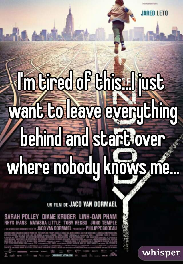 I'm tired of this...I just want to leave everything behind and start over where nobody knows me...