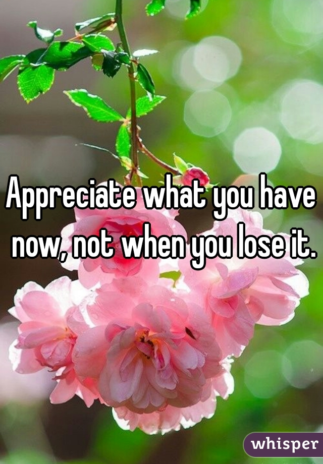 Appreciate what you have now, not when you lose it.