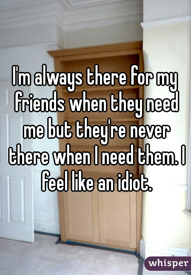 I'm always there for my friends when they need me but they're never there when I need them. I feel like an idiot.