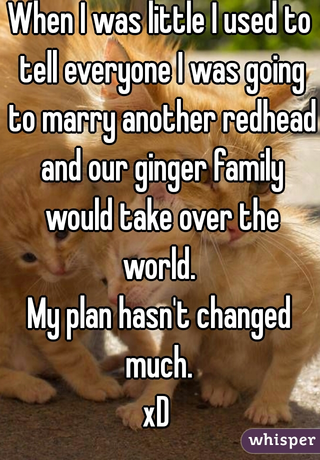 When I was little I used to tell everyone I was going to marry another redhead and our ginger family would take over the world.  My plan hasn't changed much.  xD