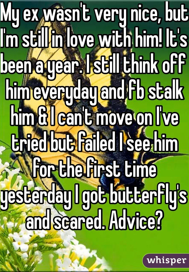 My ex wasn't very nice, but I'm still in love with him! It's been a year. I still think off him everyday and fb stalk him & I can't move on I've tried but failed I see him for the first time yesterday I got butterfly's and scared. Advice?
