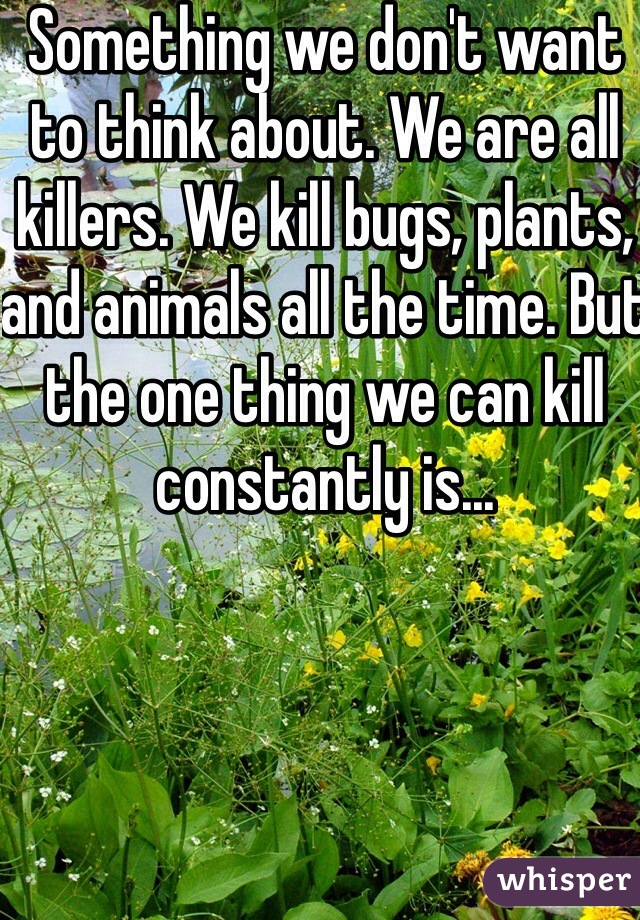Something we don't want to think about. We are all killers. We kill bugs, plants, and animals all the time. But the one thing we can kill constantly is...