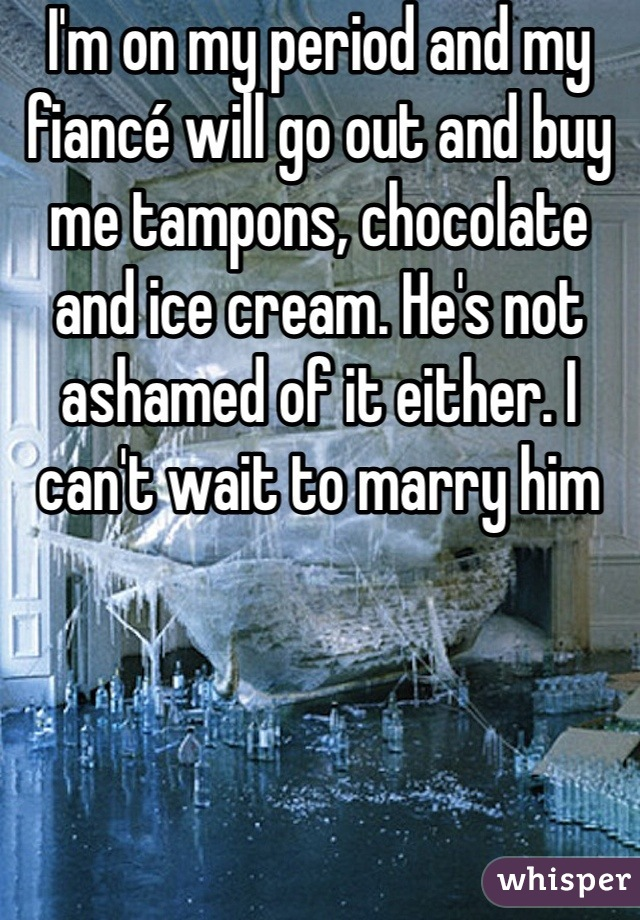 I'm on my period and my fiancé will go out and buy me tampons, chocolate and ice cream. He's not ashamed of it either. I can't wait to marry him