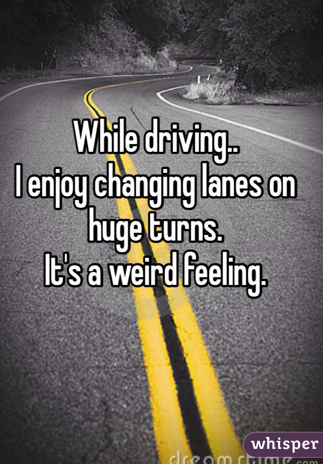 While driving.. I enjoy changing lanes on huge turns. It's a weird feeling.