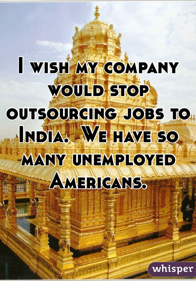 I wish my company would stop outsourcing jobs to India.  We have so many unemployed Americans.
