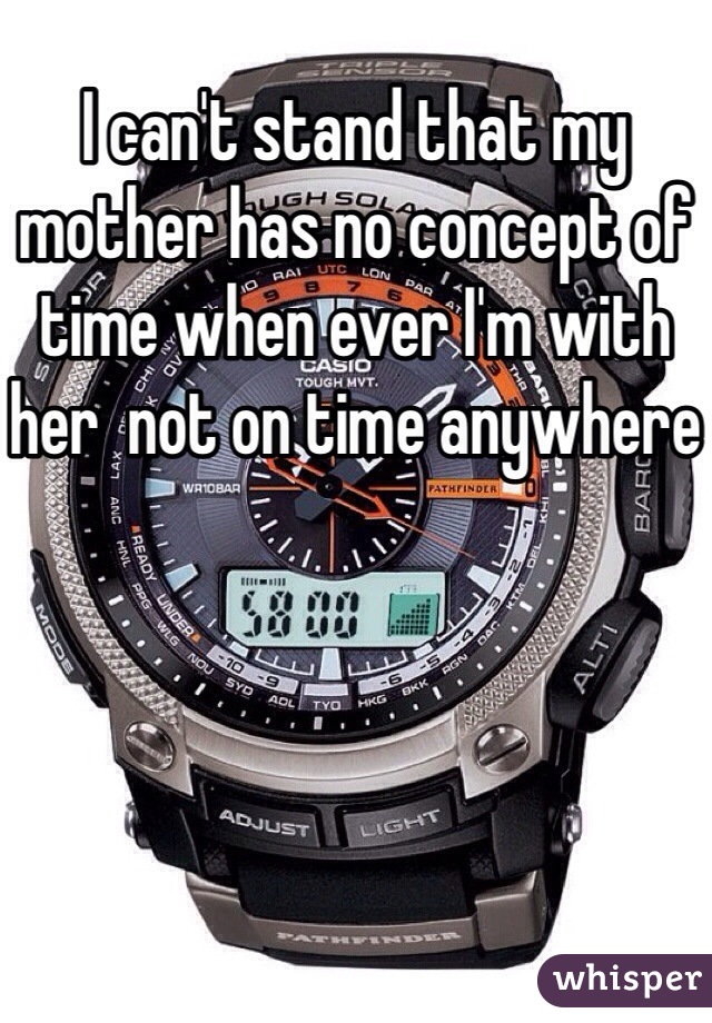 I can't stand that my mother has no concept of time when ever I'm with her  not on time anywhere