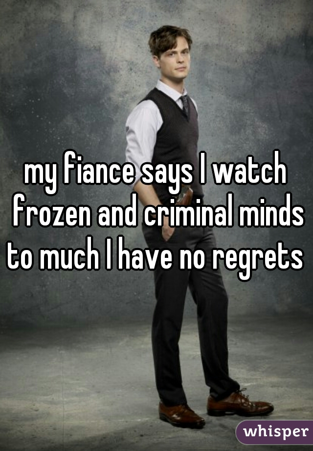 my fiance says I watch frozen and criminal minds to much I have no regrets