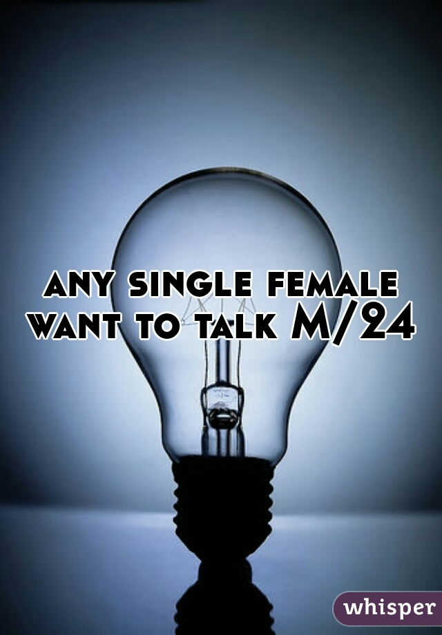 any single female want to talk M/24
