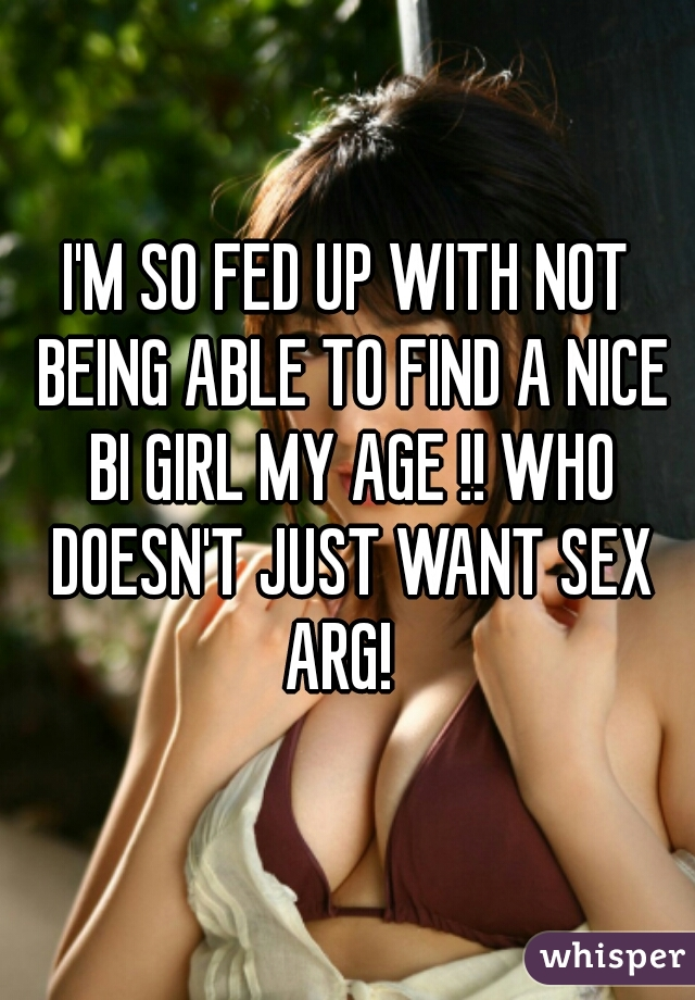 I'M SO FED UP WITH NOT BEING ABLE TO FIND A NICE BI GIRL MY AGE !! WHO DOESN'T JUST WANT SEX ARG!