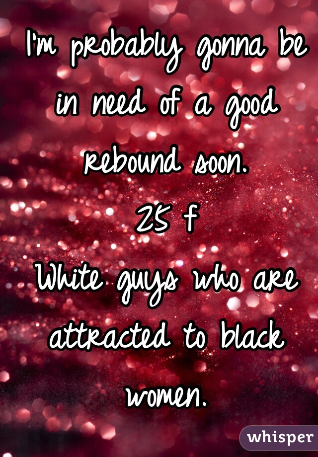 I'm probably gonna be in need of a good rebound soon.  25 f White guys who are attracted to black women.