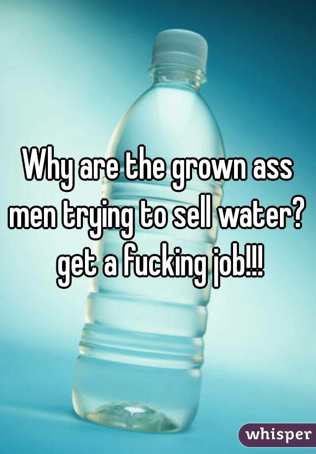 Why are the grown ass men trying to sell water?  get a fucking job!!!