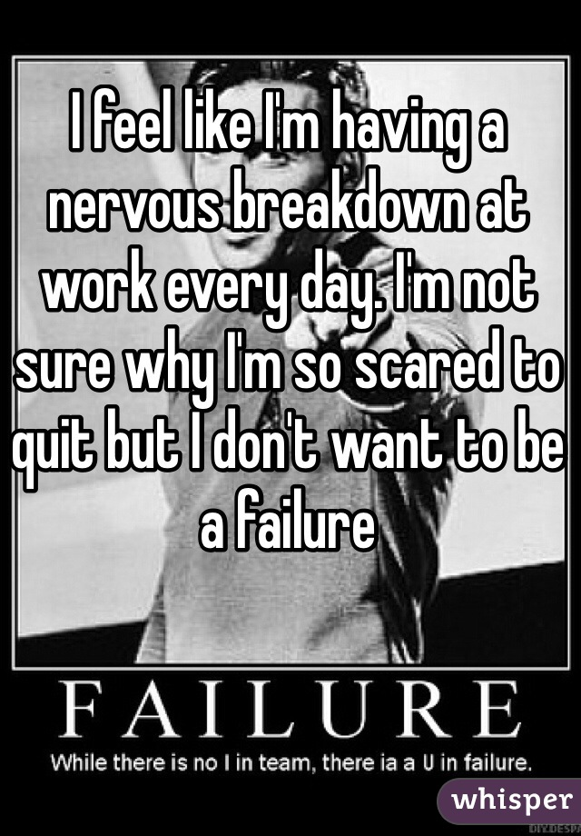 I feel like I'm having a nervous breakdown at work every day. I'm not sure why I'm so scared to quit but I don't want to be a failure